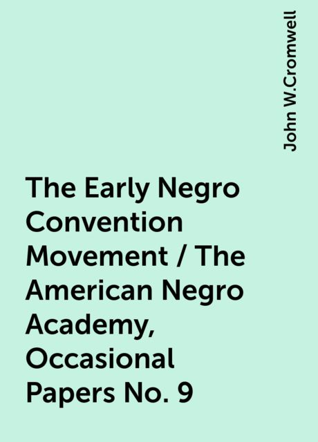 The Early Negro Convention Movement / The American Negro Academy, Occasional Papers No. 9, John W.Cromwell