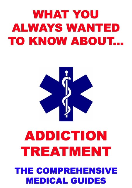 What You Always Wanted To Know About Addiction Treatment, Various Authors