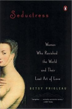 Seductress: Women Who Ravished the World and Their Lost Art of Love, Betsy Proileau, Elizabeth Stevens Prioleau