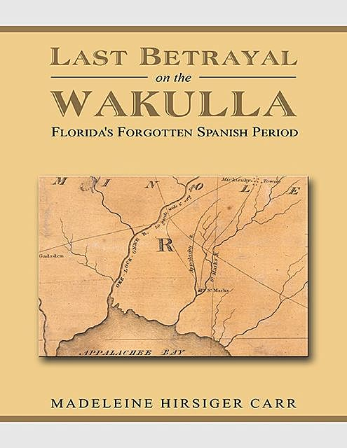 Last Betrayal On the Wakulla: Florida's Forgotten Spanish Period, Madeleine Hirsiger Carr