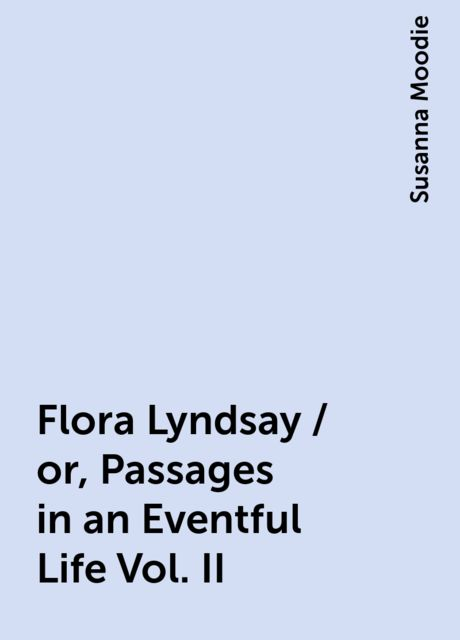 Flora Lyndsay / or, Passages in an Eventful Life Vol. II, Susanna Moodie