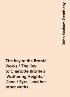 The Key to the Brontë Works / The Key to Charlotte Brontë's 'Wuthering Heights,' 'Jane / Eyre,' and her other works, John Malham-Dembleby