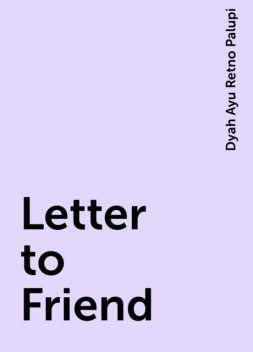Letter to Friend, Dyah Ayu Retno Palupi