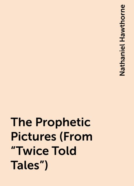 """The Prophetic Pictures (From """"Twice Told Tales""""), Nathaniel Hawthorne"""
