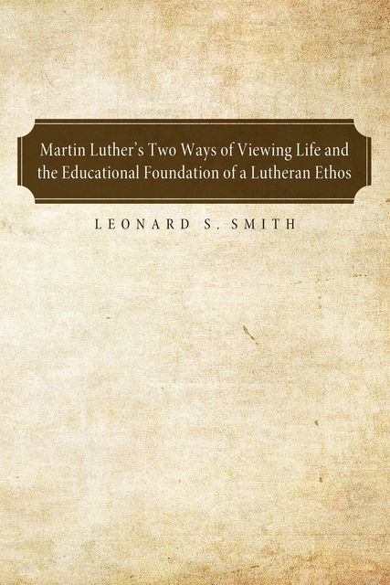 Martin Luther's Two Ways of Viewing Life and the Educational Foundation of a Lutheran Ethos, Leonard S. Smith