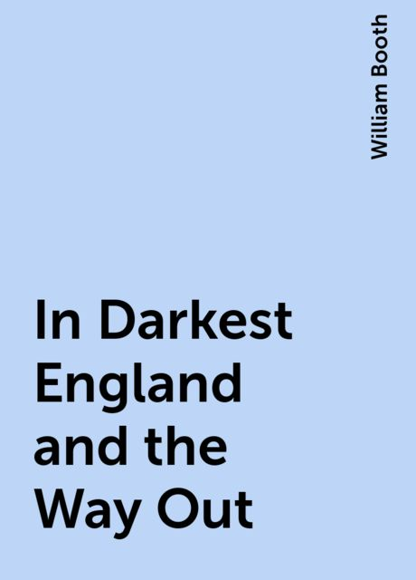 In Darkest England and the Way Out, William Booth