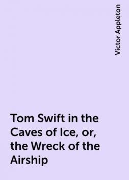 Tom Swift in the Caves of Ice, or, the Wreck of the Airship, Victor Appleton