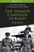 Summer Campaign in Kerry: Military History of the Irish Civil War, Tom Doyle