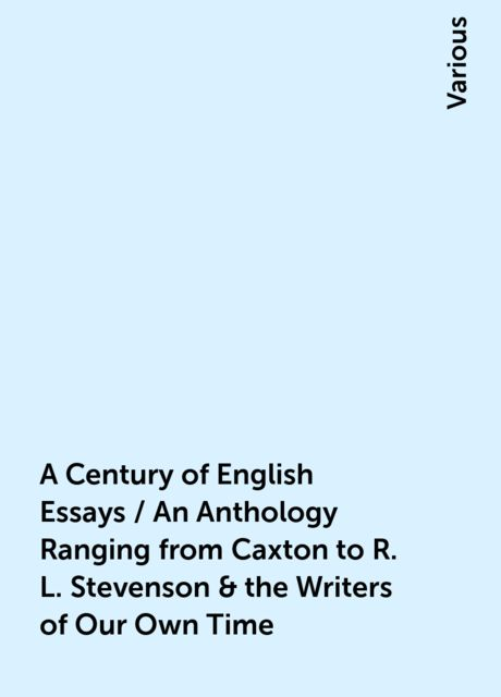A Century of English Essays / An Anthology Ranging from Caxton to R. L. Stevenson & the Writers of Our Own Time, Various