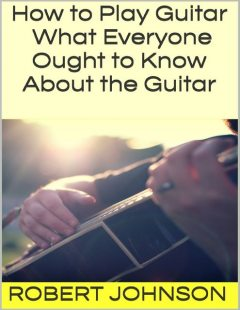 How to Play Guitar: What Everyone Ought to Know About the Guitar, Robert Johnson