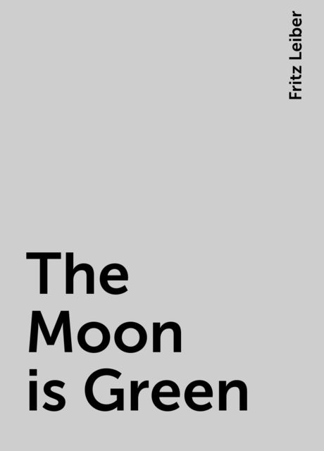 The Moon is Green, Fritz Leiber