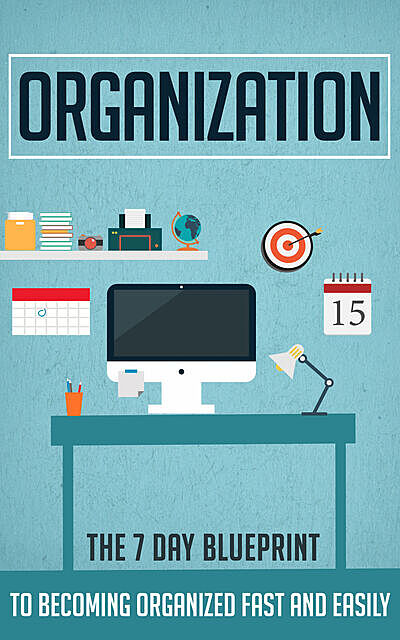 Organization – The 7 Day Blueprint to Becoming Organized Fast And Easily, Old Natural Ways