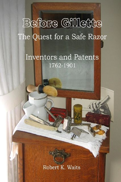 Before Gillette: The Quest for a Safe Razor – Inventors and Patents 1762–1901, Robert K.Waits