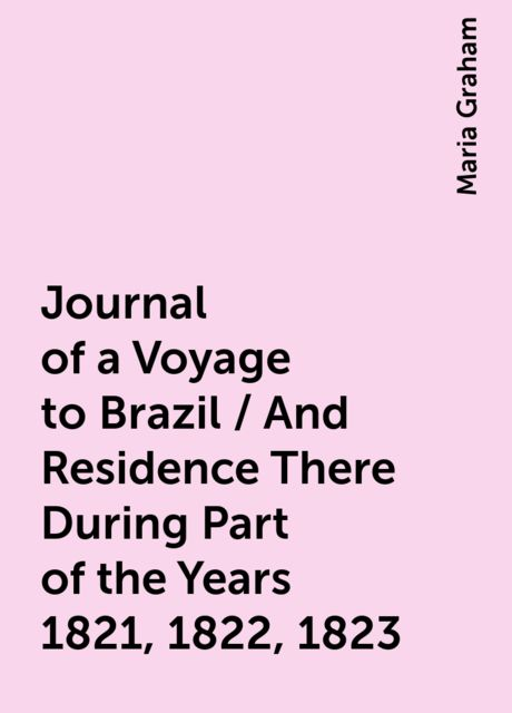 Journal of a Voyage to Brazil / And Residence There During Part of the Years 1821, 1822, 1823, Maria Graham