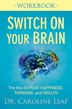 Switch On Your Brain Workbook: The Key to Peak Happiness, Thinking, and Health, Caroline Leaf