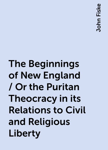 The Beginnings of New England / Or the Puritan Theocracy in its Relations to Civil and Religious Liberty, John Fiske