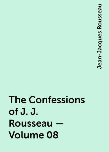 The Confessions of J. J. Rousseau — Volume 08, Jean-Jacques Rousseau