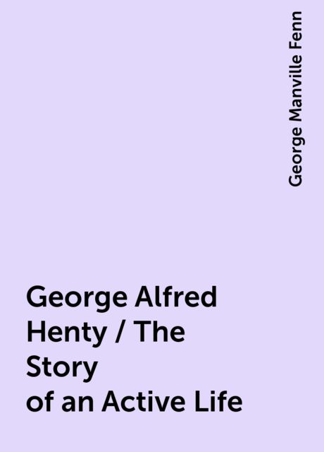 George Alfred Henty / The Story of an Active Life, George Manville Fenn