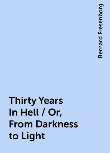 Thirty Years In Hell / Or, From Darkness to Light, Bernard Fresenborg