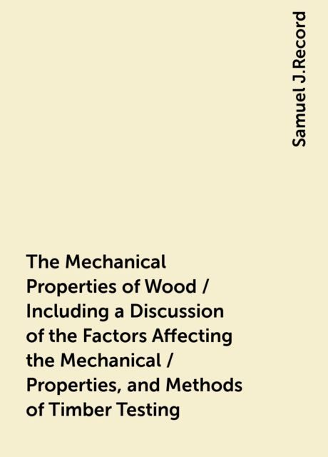 The Mechanical Properties of Wood / Including a Discussion of the Factors Affecting the Mechanical / Properties, and Methods of Timber Testing, Samuel J.Record