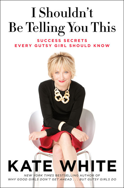 I Shouldn't Be Telling You This: Success Secrets Every Gutsy Girl Should Know, Kate White
