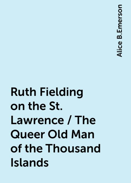 Ruth Fielding on the St. Lawrence / The Queer Old Man of the Thousand Islands, Alice B.Emerson