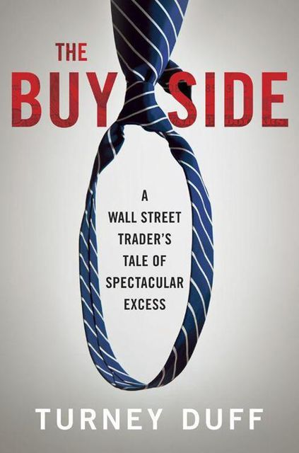 The Buy Side: A Wall Street Trader's Tale of Spectacular Excess, Turney Duff