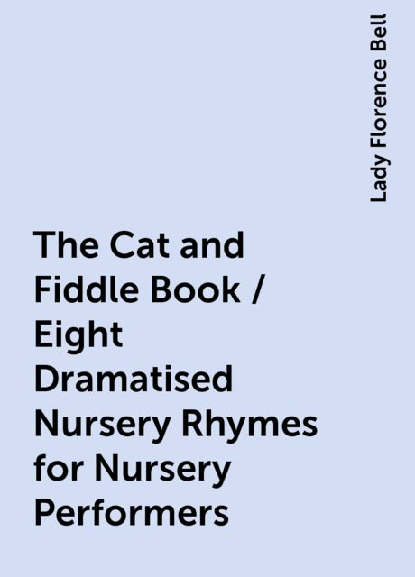 The Cat and Fiddle Book / Eight Dramatised Nursery Rhymes for Nursery Performers, Lady Florence Bell