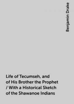 Life of Tecumseh, and of His Brother the Prophet / With a Historical Sketch of the Shawanoe Indians, Benjamin Drake