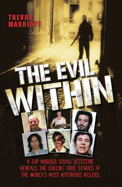 The Evil Within – A Top Murder Squad Detective Reveals The Chilling True Stories of The World's Most Notorious Killers, Trevor Marriott