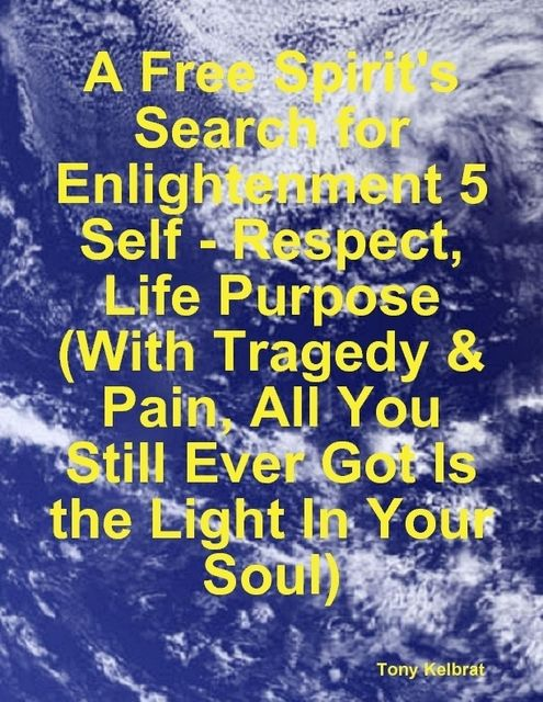 A Free Spirit's Search for Enlightenment 5: Self – Respect, Life Purpose (With Tragedy & Pain, All You Still Ever Got Is the Light In Your Soul), Tony Kelbrat