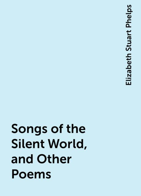 Songs of the Silent World, and Other Poems, Elizabeth Stuart Phelps