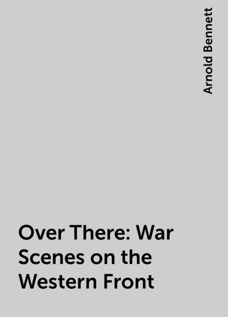 Over There: War Scenes on the Western Front, Arnold Bennett