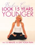 Look 15 Years Younger: The 15-Minute-a-Day Yoga Plan, Barbara Currie