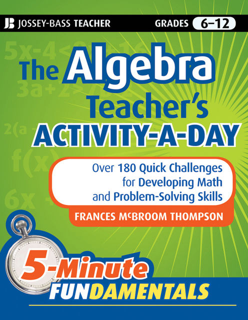 The Algebra Teacher's Activity-a-Day, Grades 6–12, Ed.D., Frances McBroom Thompson