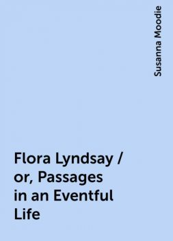 Flora Lyndsay / or, Passages in an Eventful Life, Susanna Moodie