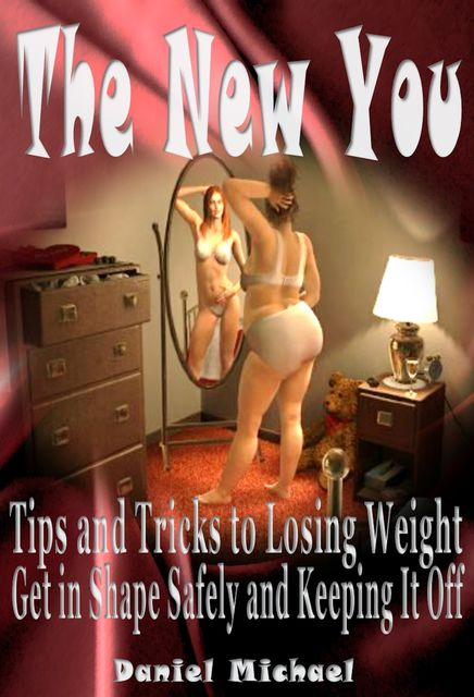The New You: Tips and Tricks to Losing Weight, Get In Shape Safely and Keeping It Off, Daniel Inc. Michael