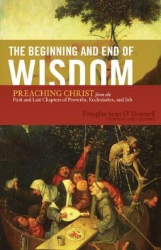 The Beginning and End of Wisdom (Foreword by Sidney Greidanus), Douglas Sean O'Donnell