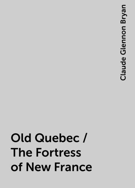 Old Quebec / The Fortress of New France, Claude Glennon Bryan