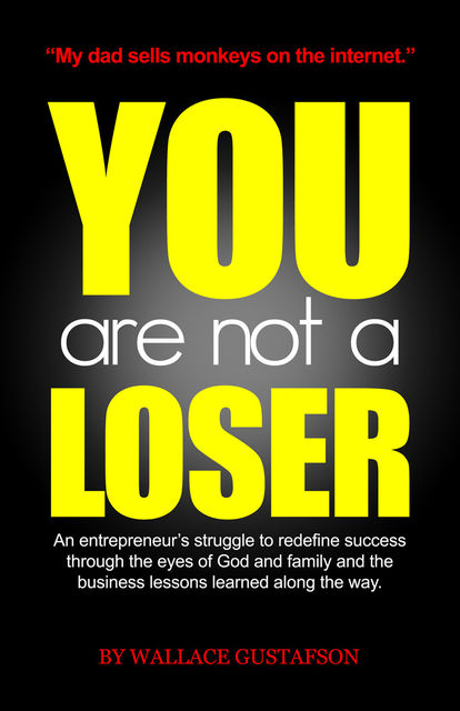 You Are Not A Loser: An Entrepreneur's Struggle to Redefine Success Through the Eyes of God and Family and the Business Lessons Learned Along the Way, Wallace Gustafson