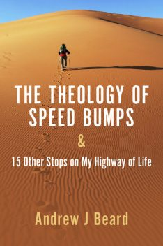 The Theology of Speed Bumps & 15 Other Stops on My Highway of Life, Andrew J Beard