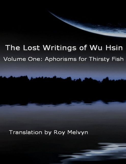 The Lost Writings of Wu Hsin Volume One: Aphorisms for Thirsty Fish, Roy Melvyn, Wu Hsin