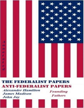 The Federalist Papers and Anti-Federalist Papers (Annotated), Alexander Hamilton, James Madison, John Jay, Founding Fathers
