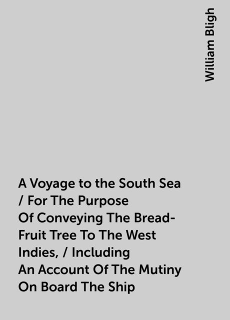 A Voyage to the South Sea / For The Purpose Of Conveying The Bread-Fruit Tree To The West Indies, / Including An Account Of The Mutiny On Board The Ship, William Bligh