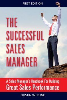 The Successful Sales Manager: A Sales Manager's Handbook For Building Great Sales Performance, Dustin Ruge