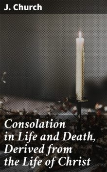 Consolation in Life and Death, Derived from the Life of Christ, J. Church