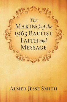 The Making of the 1963 Baptist Faith and Message, A.J.Smith