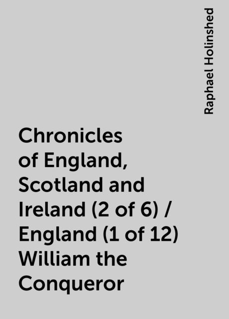 Chronicles of England, Scotland and Ireland (2 of 6) / England (1 of 12) William the Conqueror, Raphael Holinshed