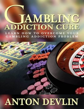 Gambling Addiction Cure: Learn How to Overcome Your Gambling Addiction Problem, Anton Devlin