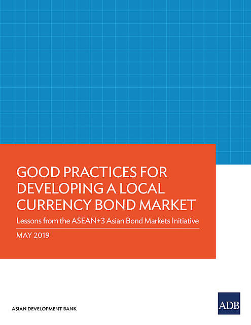 Good Practices for Developing a Local Currency Bond Market, Asian Development Bank